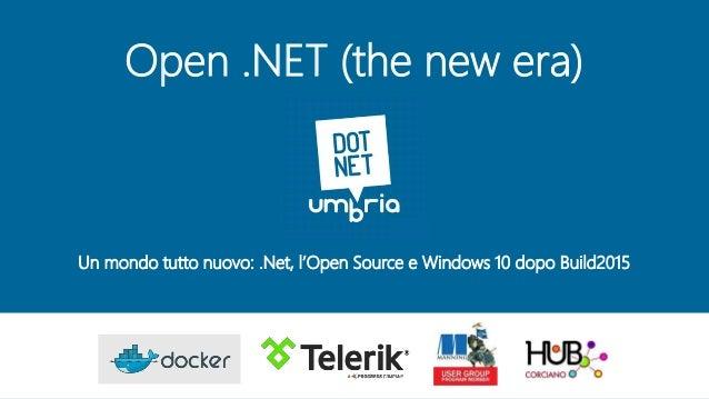 Open .NET (the new era) Un mondo tutto nuovo: .Net, l'Open Source e Windows 10 dopo Build2015