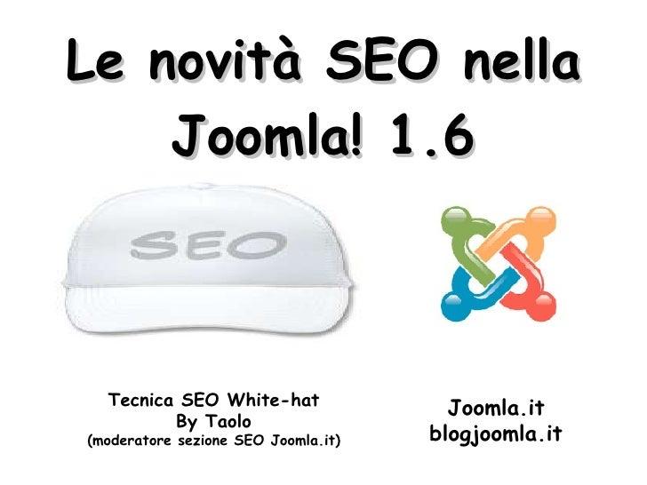 Le novità SEO nella Joomla! 1.6 Tecnica SEO White-hat By Taolo (moderatore sezione SEO Joomla.it) Joomla.it blogjoomla.it