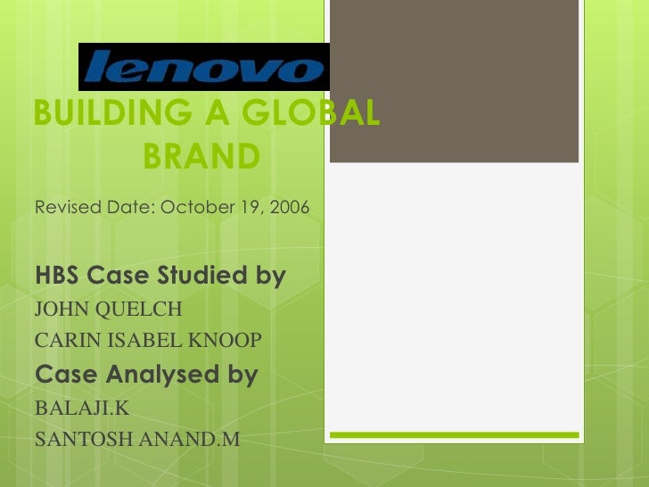 BUILDING A GLOBAL BRAND <br />Revised Date: October 19, 2006<br />HBS Case Studied by<br />JOHN QUELCH<br />CARIN ISABEL K...
