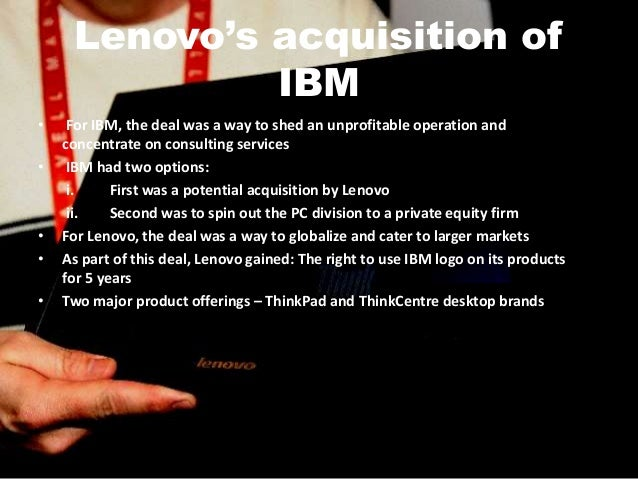 lenovo's acquisition of ibm's pc division Lenovo's acquisition of ibm's pc division 2 the world pc market at the time of the meeting, lenovo's share of world pc market was only 22% and the company ranked number nine, behind dell, hp, ibm, fujitsu/siemens, acer, toshiba, nec and apple by acquiring ibm's pc division, the chinese company would become the third largest pc maker in the world overnight.