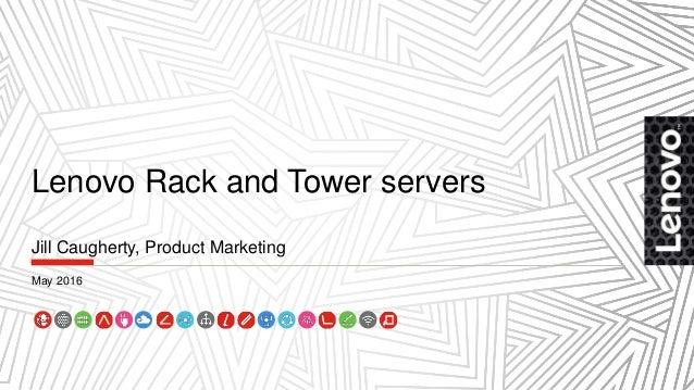 Lenovo Rack and Tower servers Jill Caugherty, Product Marketing May 2016