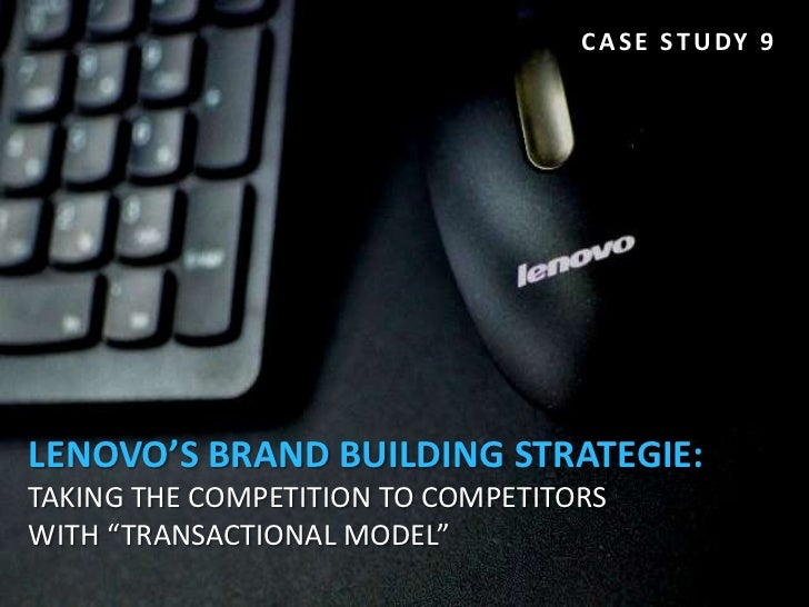 "C A S E S T U DY 9LENOVO'S BRAND BUILDING STRATEGIE:TAKING THE COMPETITION TO COMPETITORSWITH ""TRANSACTIONAL MODEL"""