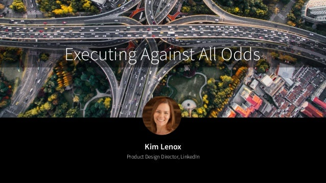 Kim Lenox Product Design Director, LinkedIn Executing Against All Odds