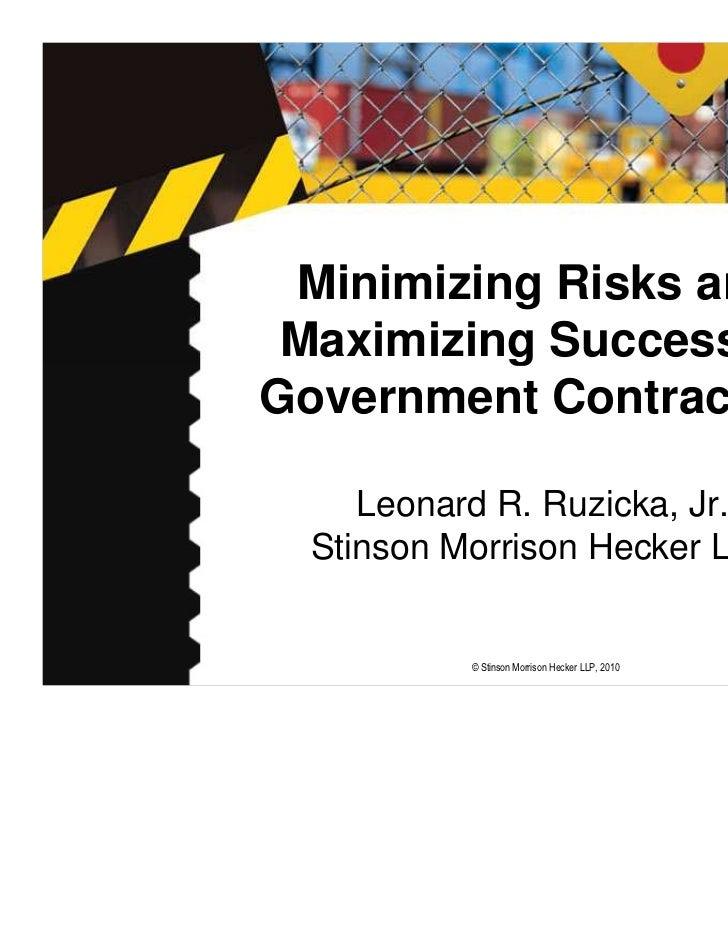 Minimizing Risks and Maximizing Success inGovernment Contracting     Leonard R. Ruzicka, Jr.  Stinson Morrison Hecker LLP ...