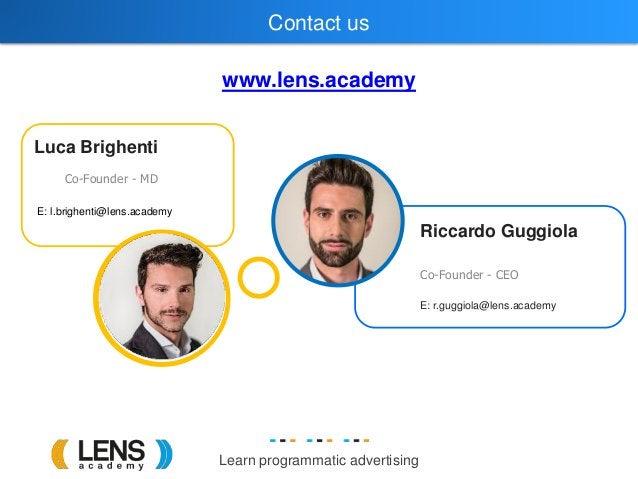 Learn programmatic advertising Luca Brighenti Co-Founder - MD Riccardo Guggiola Co-Founder - CEO E: r.guggiola@lens.academ...