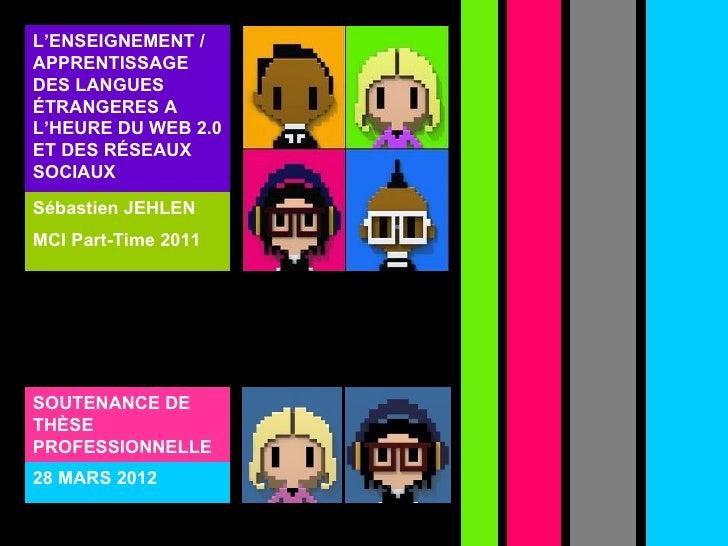 L'ENSEIGNEMENT /APPRENTISSAGEDES LANGUESÉTRANGERES AL'HEURE DU WEB 2.0ET DES RÉSEAUXSOCIAUXSébastien JEHLENMCI Part-Time 2...