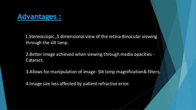 Advantages : 1.Stereoscopic ,3 dimensional view of the retina-Binocular viewing through the slit lamp. 2.Better image achi...
