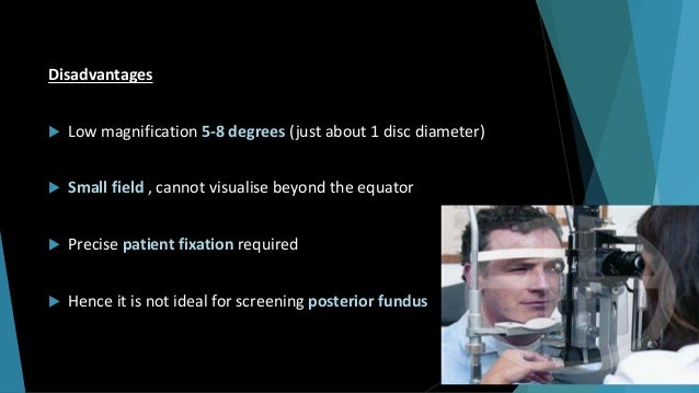 Disadvantages  Low magnification 5-8 degrees (just about 1 disc diameter)  Small field , cannot visualise beyond the equ...