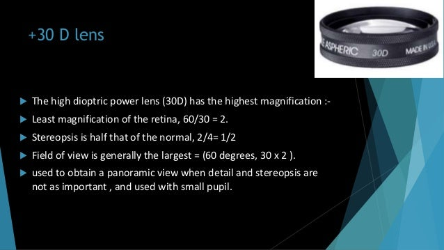 +30 D lens  The high dioptric power lens (30D) has the highest magnification :-  Least magnification of the retina, 60/3...