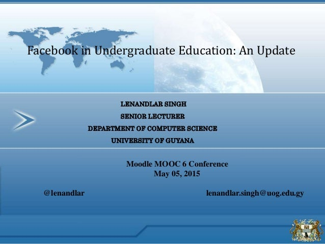 LENANDLAR SINGH SENIOR LECTURER DEPARTMENT OF COMPUTER SCIENCE UNIVERSITY OF GUYANA Facebook in Undergraduate Education: A...
