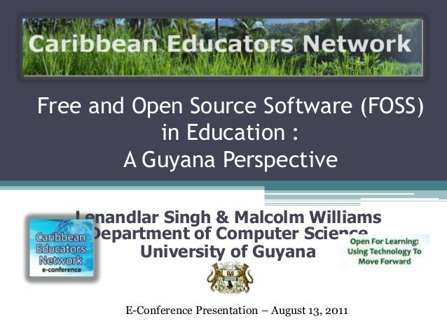 Free and Open Source Software (FOSS) in Education : A Guyana Perspective Lenandlar Singh & Malcolm Williams Department of ...