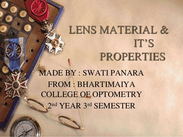 LENS MATERIAL & IT'S PROPERTIES MADE BY : SWATI PANARA FROM : BHARTIMAIYA COLLEGE OF OPTOMETRY 2nd YEAR 3rd SEMESTER 1