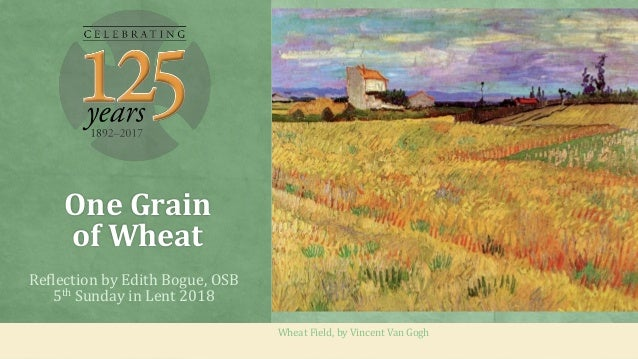 One Grain of Wheat Reflection by Edith Bogue, OSB 5th Sunday in Lent 2018 Wheat Field, by Vincent Van Gogh