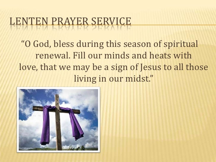 """LENTEN PRAYER SERVICE  """"O God, bless during this season of spiritual     renewal. Fill our minds and heats with love, that..."""