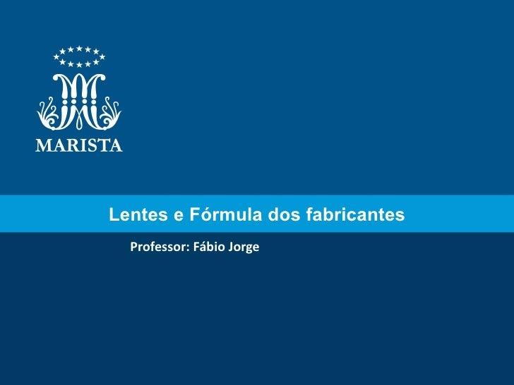 Lentes e Fórmula dos fabricantes  Professor: Fábio Jorge