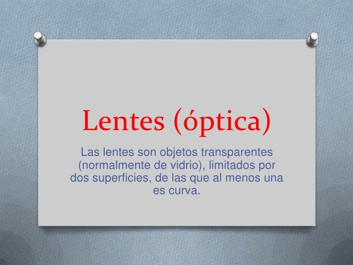 Lentes (óptica)  Las lentes son objetos transparentes (normalmente de vidrio), limitados pordos superficies, de las que al...