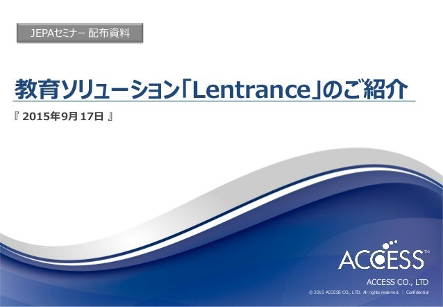 ACCESS CO., LTD © 2015 ACCESS CO., LTD. All rights reserved. │ Confidential 教育ソリューション「Lentrance」のご紹介 『 2015年9月17日 』 JEPAセミナ...