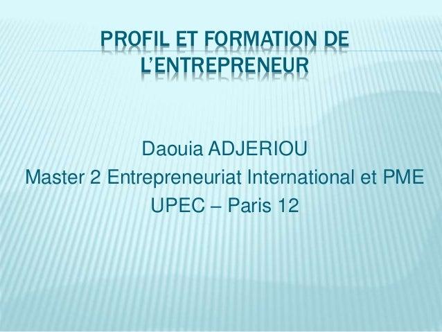 PROFIL ET FORMATION DE L'ENTREPRENEUR Daouia ADJERIOU Master 2 Entrepreneuriat International et PME UPEC – Paris 12