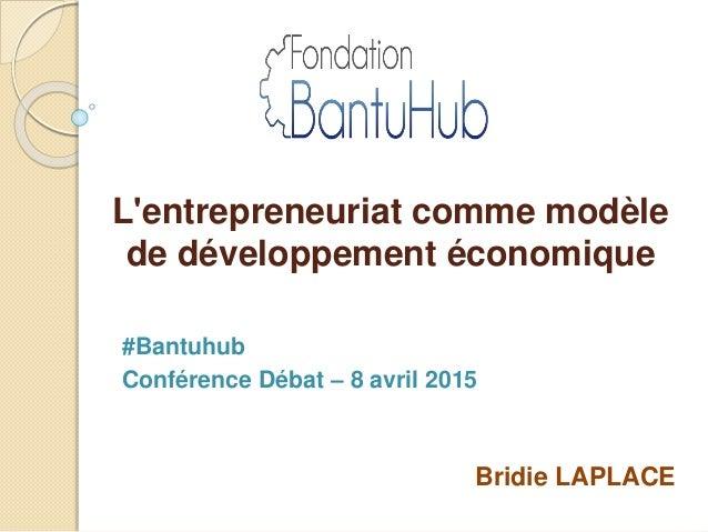 L'entrepreneuriat comme modèle de développement économique Bridie LAPLACE #Bantuhub Conférence Débat – 8 avril 2015