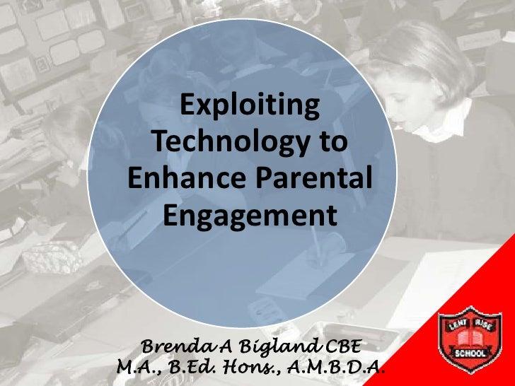 Exploiting   Technology to  Enhance Parental    Engagement     Brenda A Bigland CBE M.A., B.Ed. Hons., A.M.B.D.A.