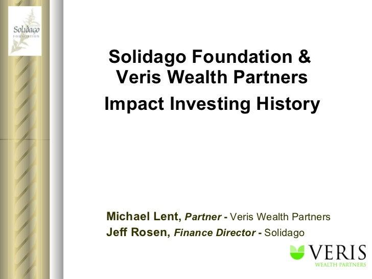Solidago Foundation &  Veris Wealth Partners Impact Investing History Michael Lent,   Partner  -  Veris Wealth Partners Je...