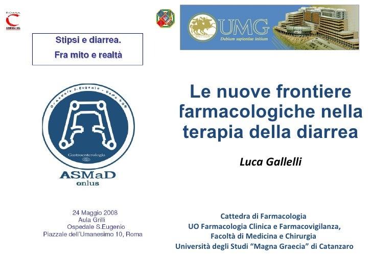 Le nuove frontiere farmacologiche nella terapia della diarrea Luca Gallelli Cattedra di Farmacologia  UO Farmacologia Clin...