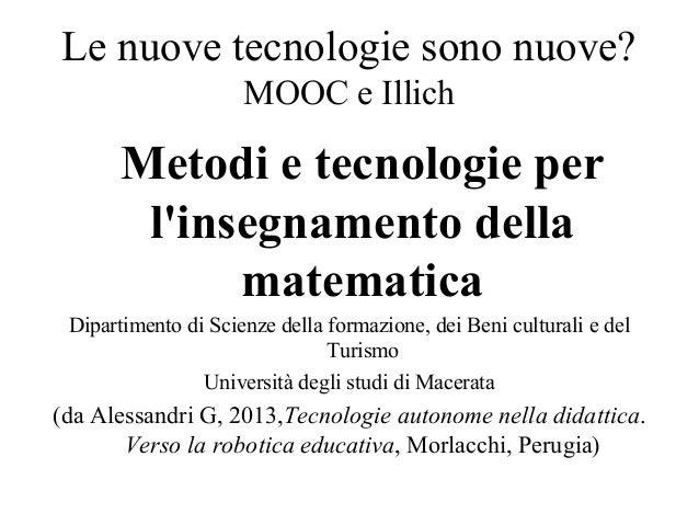 Le nuove tecnologie sono nuove? MOOC e Illich Metodi e tecnologie per l'insegnamento della matematica Dipartimento di Scie...