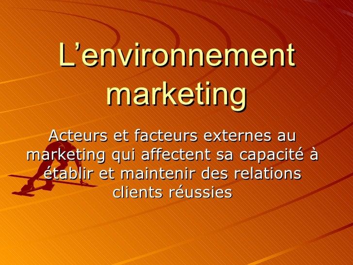 L'environnement marketing Acteurs et facteurs externes au marketing qui affectent sa capacité à établir et maintenir des r...