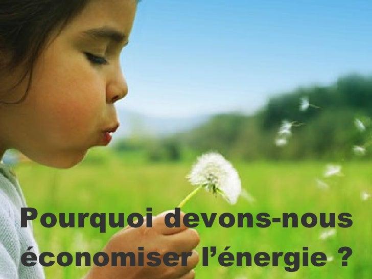 Pourquoi devons-nous   économiser l'énergie ?