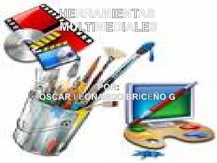 HERRAMIENTAS  MULTIMEDIALES POR: OSCAR LEONARDO BRICEÑO G .