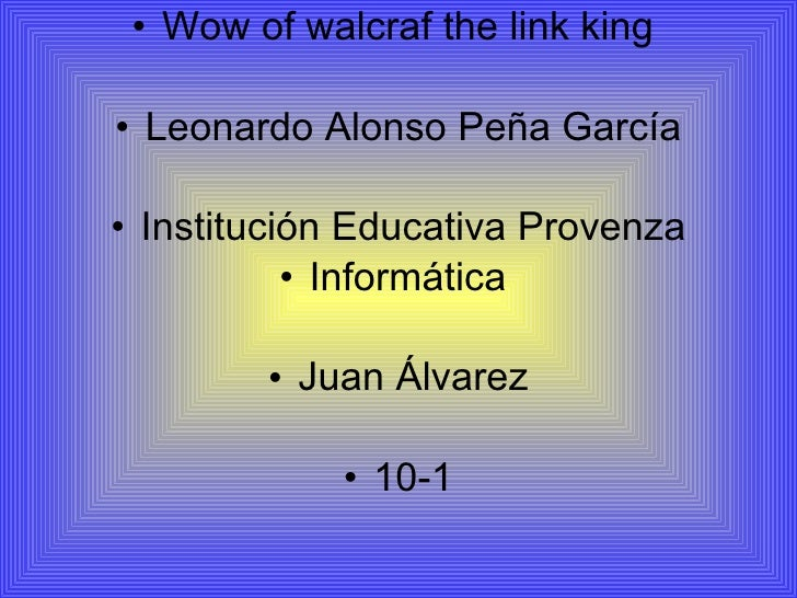 <ul><li>Wow of walcraf the link king  </li></ul><ul><li>Leonardo Alonso Peña García </li></ul><ul><li>Institución Educativ...