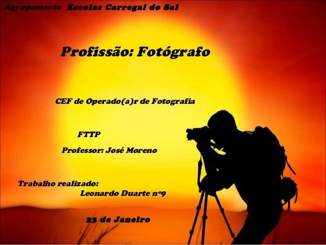 Agrupamento Escolas Carregal do Sal  Profissão: Fotógrafo CEF de Operado(a)r de Fotografia  FTTP Professor: José Moreno  T...