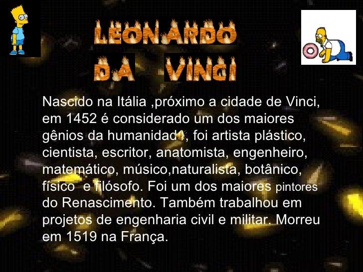 Nascido na Itália ,próximo a cidade de Vinci, em 1452 é considerado um dos maiores gênios da humanidade, foi artista plást...