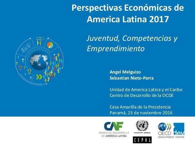 Perspectivas Económicas de America Latina 2017 Juventud, Competencias y Emprendimiento Angel Melguizo Sebastian Nieto-Parr...