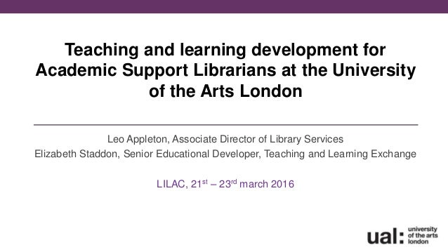 Teaching and learning development for Academic Support Librarians at the University of the Arts London Leo Appleton, Assoc...