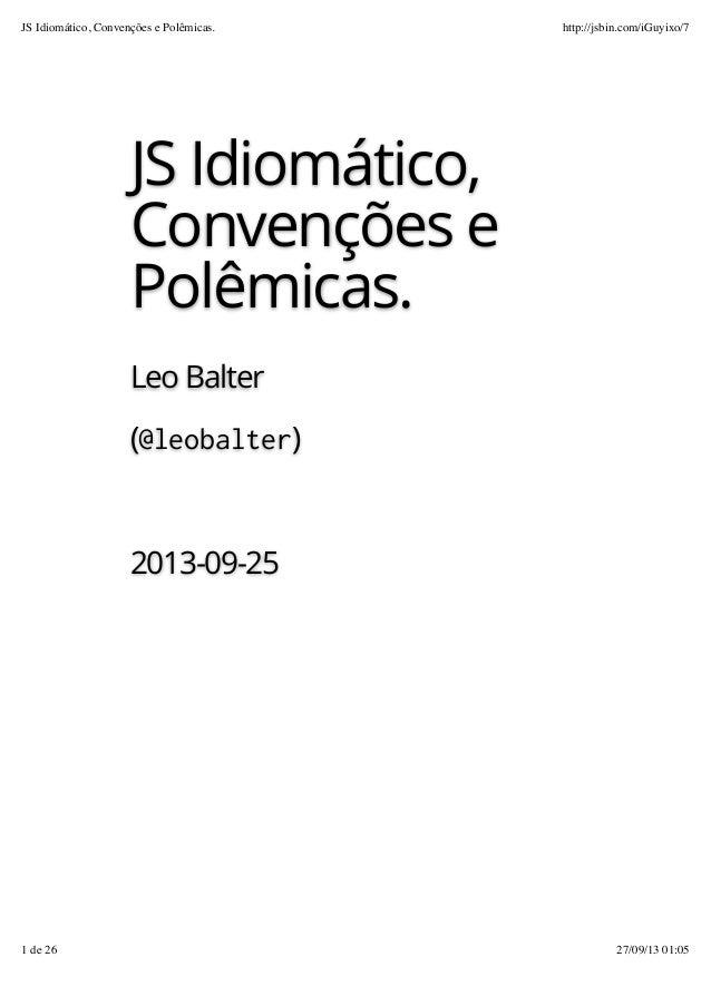 JS Idiomático, Convenções e Polêmicas. Leo Balter (@leobalter) 2013-09-25 JS Idiomático, Convenções e Polêmicas. http://js...