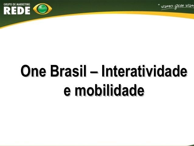 One Brasil – InteratividadeOne Brasil – Interatividade e mobilidadee mobilidade