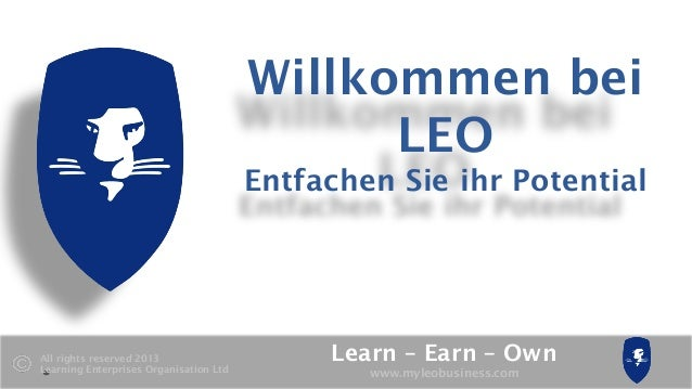 Learn – Earn – Own www.myleobusiness.com All rights reserved 2013 Learning Enterprises Organisation Ltd Willkommen bei LEO...