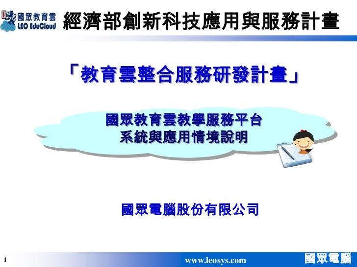 經濟部創新科技應用與服務計畫    「教育雲整合服務研發計畫」      國眾教育雲教學服務平台       系統與應用情境說明       國眾電腦股份有限公司1          www.leosys.com   國眾電腦