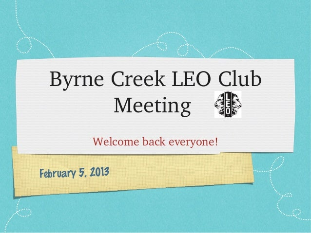 ByrneCreekLEOClub        Meeting            Welcomebackeveryone!February 5, 2013