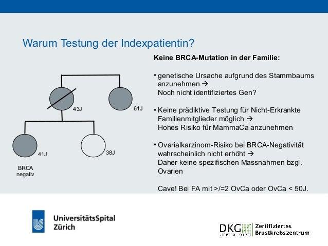 Warum Testung der Indexpatientin? BRCA-Mutation in der Familie: • prädiktive Testung für Nicht-Erkrankte Familienmitgliede...
