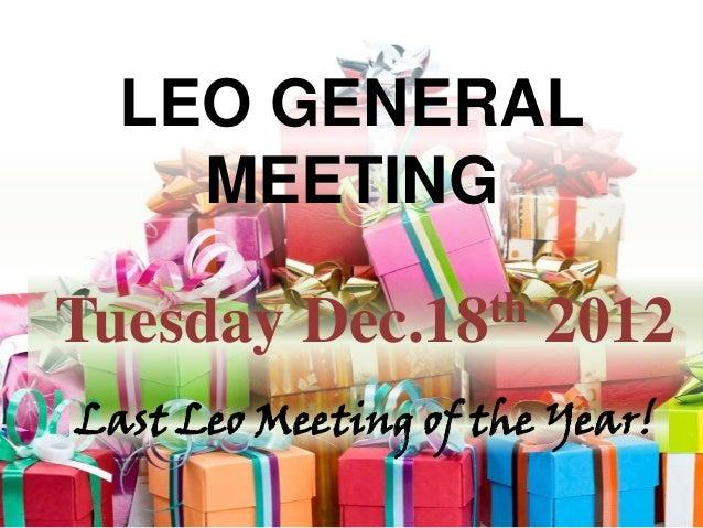 LEO GENERAL    MEETINGTuesday    Dec.18 th   2012Last Leo Meeting of the Year!