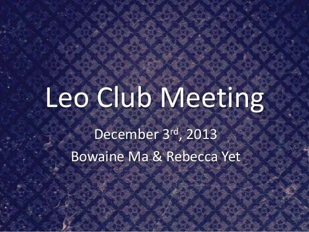 Leo Club Meeting December 3rd, 2013 Bowaine Ma & Rebecca Yet