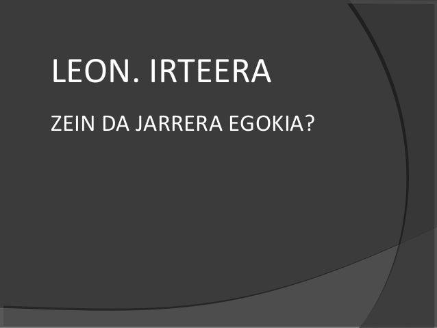 LEON. IRTEERA ZEIN DA JARRERA EGOKIA?