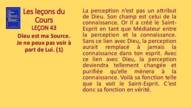 Les leçons du Cours LEÇON 43 Dieu est ma Source. Je ne peux pas voir à part de Lui. (1) La perception n'est pas un attribu...