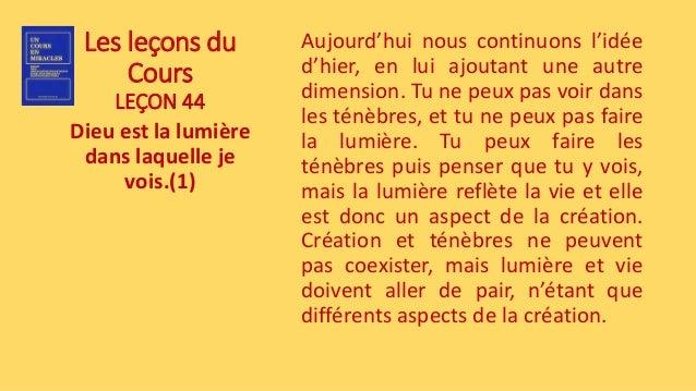 Les leçons du Cours LEÇON 44 Dieu est la lumière dans laquelle je vois.(1) Aujourd'hui nous continuons l'idée d'hier, en l...