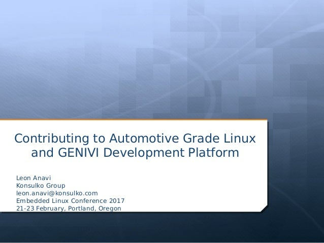 Contributing to Automotive Grade Linux and GENIVI Development Platform Leon Anavi Konsulko Group leon.anavi@konsulko.com E...