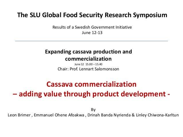 Expanding cassava production and commercialization June 12 15.00 – 15.40 Chair: Prof. Lennart Salomonsson Cassava commerci...