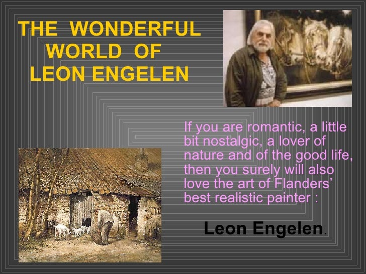 THE  WONDERFUL WORLD  OF  LEON ENGELEN If you are romantic, a little bit nostalgic, a lover of nature and of the good life...