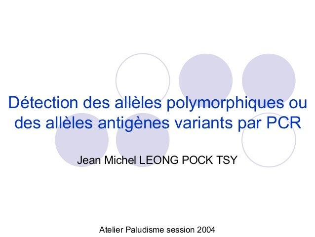Détection des allèles polymorphiques oudes allèles antigènes variants par PCR        Jean Michel LEONG POCK TSY           ...